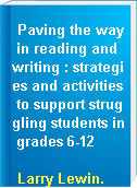 Paving the way in reading and writing : strategies and activities to support struggling students in grades 6-12