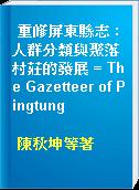重修屏東縣志 : 人群分類與聚落村莊的發展 = The Gazetteer of Pingtung