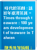 時代的茶顏 : 話百年臺灣茶具 = Times through teaware : 100 years development of teaware in Taiwan