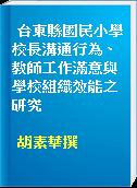 台東縣國民小學校長溝通行為、教師工作滿意與學校組織效能之研究