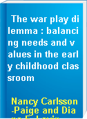 The war play dilemma : balancing needs and values in the early childhood classroom
