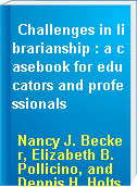 Challenges in librarianship : a casebook for educators and professionals