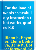 For the love of words : vocabulary instruction that works, grades K-6