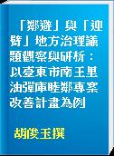 「鄰避」與「迎臂」地方治理議題觀察與研析 : 以臺東市南王里油彈庫睦鄰專案改善計畫為例