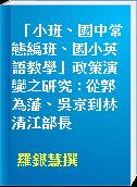 「小班、國中常態編班、國小英語教學」政策演變之研究 : 從郭為藩、吳京到林清江部長