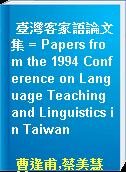 臺灣客家語論文集 = Papers from the 1994 Conference on Language Teaching and Linguistics in Taiwan