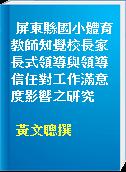 屏東縣國小體育教師知覺校長家長式領導與領導信任對工作滿意度影響之研究