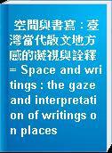 空間與書寫 : 臺灣當代散文地方感的凝視與詮釋 = Space and writings : the gaze and interpretation of writings on places