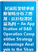 民宿經營競爭優勢策略分析之應用 : 以衫板灣民宿為例 = An Application of B&B Operation Competitive Strategy Advantage Analysis to the Shan Ban Bay Inn