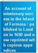 An account of missionary success in the Island of Formosa : published in London in 1650 and now reprinted with copious appendices