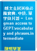 朗文全民英檢必備寶典. 中級, 單字與片語 =  Longman access to GEPT:vocabulary and phrases.intermediate