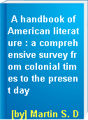 A handbook of American literature : a comprehensive survey from colonial times to the present day