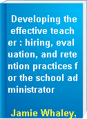 Developing the effective teacher : hiring, evaluation, and retention practices for the school administrator