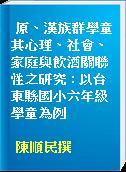 原、漢族群學童其心理、社會、家庭與飲酒關聯性之研究 : 以台東縣國小六年級學童為例