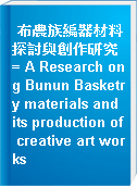 布農族編器材料探討與創作研究 = A Research ong Bunun Basketry materials and its production of creative art works