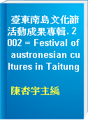 臺東南島文化節活動成果專輯. 2002 = Festival of austronesian cultures in Taitung