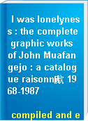 I was lonelyness : the complete graphic works of John Muafangejo : a catalogue raisonn歋 1968-1987