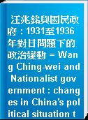 汪兆銘與國民政府 : 1931至1936年對日問題下的政治變動 = Wang Ching-wei and Nationalist government : changes in China