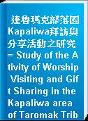達魯瑪克部落國Kapaliwa拜訪與分享活動之研究 = Study of the Ativity of Worship Visiting and Gift Sharing in the Kapaliwa area of Taromak Tribal Nation.