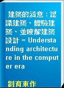 建築的涵意 : 認識建築、體驗建築、並瞭解建築設計 = Understanding architecture in the computer era