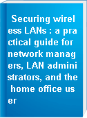 Securing wireless LANs : a practical guide for network managers, LAN administrators, and the home office user