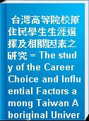 台灣高等院校原住民學生生涯選擇及相關因素之研究 = The study of the Career Choice and Influential Factors among Taiwan Aboriginal University Students.