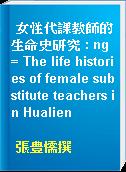 女性代課教師的生命史研究 : ng = The life histories of female substitute teachers in Hualien