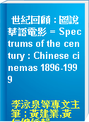 世紀回顧 : 圖說華語電影 = Spectrums of the century : Chinese cinemas 1896-1999