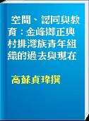 空間、認同與教育 : 金峰鄉正興村排灣族青年組織的過去與現在