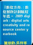 Σ數位方舟. : 數位藝術計劃航程年鑑 =  2009 digiark : digital arts creativity and resource center yearbook