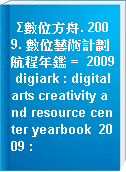 Σ數位方舟. 2009. 數位藝術計劃航程年鑑 =  2009 digiark : digital arts creativity and resource center yearbook  2009 :