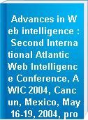 Advances in Web intelligence : Second International Atlantic Web Intelligence Conference, AWIC 2004, Cancun, Mexico, May 16-19, 2004, proceedings