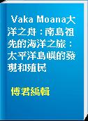 Vaka Moana大洋之舟 : 南島祖先的海洋之旅 : 太平洋島嶼的發現和殖民