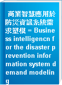 商業智慧應用於防災資訊系統需求塑模 = Business intelligencn for the disaster prevention information system demand modeling