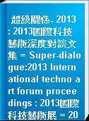 超級關係. 2013 : 2013國際科技藝術深度對談文集 = Super-dialogue:2013 International techno art forum proceedings : 2013國際科技藝術展 = 2013 International Techno Art Exhibitiom