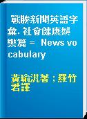 戰勝新聞英語字彙. 社會健康娛樂篇 =  News vocabulary