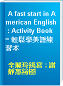 A fast start in American English : Activity Book = 輕鬆學美語練習本