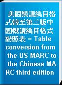 美國機讀編目格式轉至第三版中國機讀編目格式對照表 = Table conversion from the US MARC to the Chinese MARC third edition