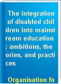 The integration of disabled children into mainstream education : ambitions, theories, and practices