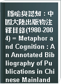 隱喻與認知 : 中國大陸出版物注釋目錄(1980-2004) = Metaphor and Cognition : An Annotated Bibliography of Publications in Chinese Mainland