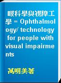 眼科學與視障工學 = Ophthalmology/ technology for people with visual impairments