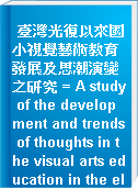 臺灣光復以來國小視覺藝術教育發展及思潮演變之研究 = A study of the development and trends of thoughts in the visual arts education in the elementary school since the restoration of taiwan