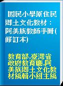 國民小學原住民鄉土文化教材 : 阿美族教師手冊(修訂本)
