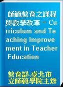 師範教育之課程與教學改革 = Curriculum and Teaching Improvement in Teacher Education
