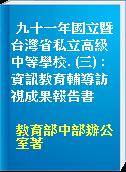 九十一年國立暨台灣省私立高級中等學校. (三) : 資訊教育輔導訪視成果報告書