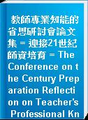 教師專業知能的省思研討會論文集 = 迎接21世紀師資培育 = The Conference on the Century Preparation Reflection on Teacher