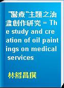 """""""醫療""""主題之油畫創作研究 = The study and creation of oil paintings on medical services"""