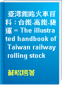 臺灣鐵路火車百科 : 台鐵.高鐵.捷運 = The illustrated handbook of Taiwan railway rolling stock