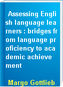 Assessing English language learners : bridges from language proficiency to academic achievement