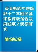 臺東縣國中教師對十二年國民基本教育政策看法與態度之個案研究